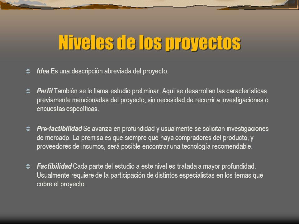 Niveles de los proyectos Idea Es una descripción abreviada del proyecto. Perfil También se le llama estudio preliminar. Aquí se desarrollan las caract