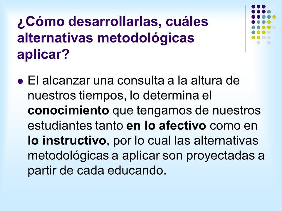 ¿Cómo desarrollarlas, cuáles alternativas metodológicas aplicar.