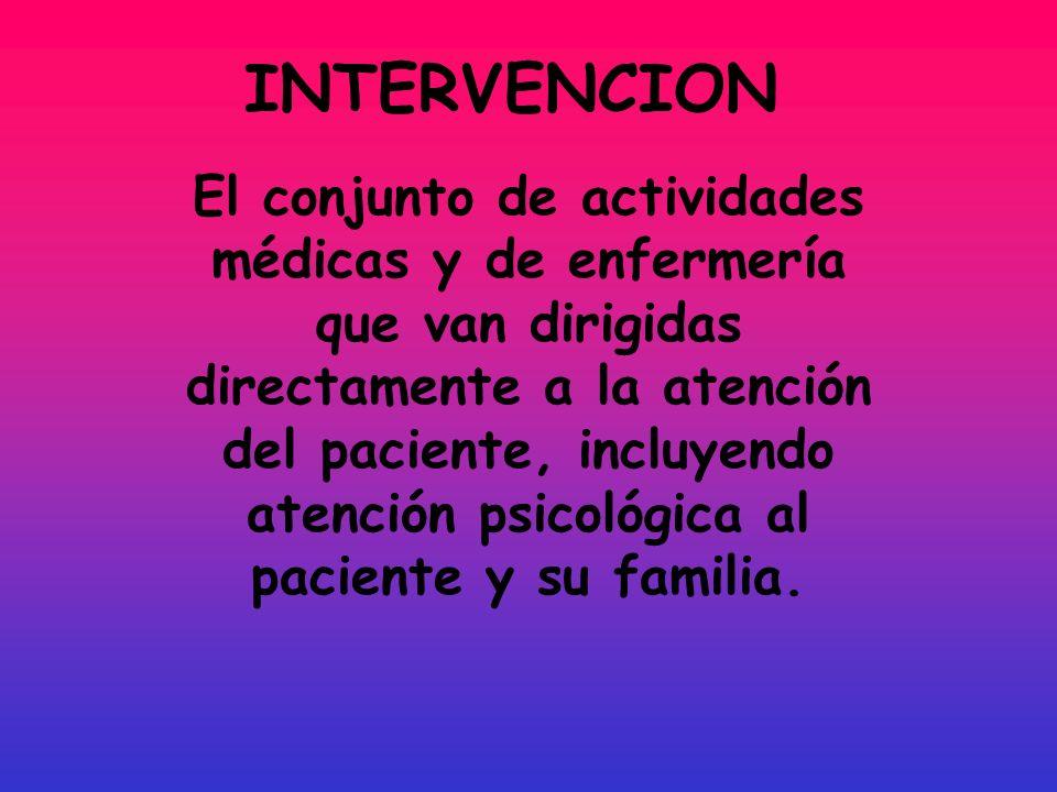 INTERVENCION El conjunto de actividades médicas y de enfermería que van dirigidas directamente a la atención del paciente, incluyendo atención psicoló