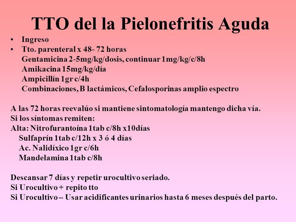 TTO del la Pielonefritis Aguda Ingreso Tto. parenteral x 48- 72 horas Gentamicina 2-5mg/kg/dosis, continuar 1mg/kg/c/8h Amikacina 15mg/kg/día Ampicill