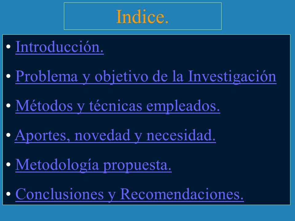 Indice. Introducción. Problema y objetivo de la Investigación Métodos y técnicas empleados. Aportes, novedad y necesidad. Metodología propuesta. Concl