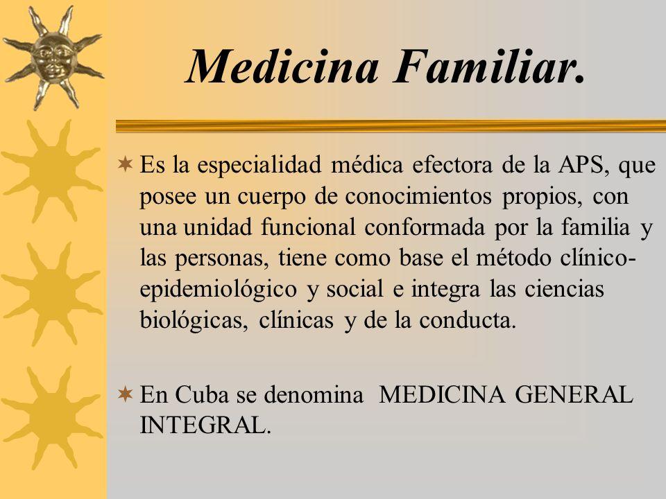 Medicina Familiar. Es la especialidad médica efectora de la APS, que posee un cuerpo de conocimientos propios, con una unidad funcional conformada por