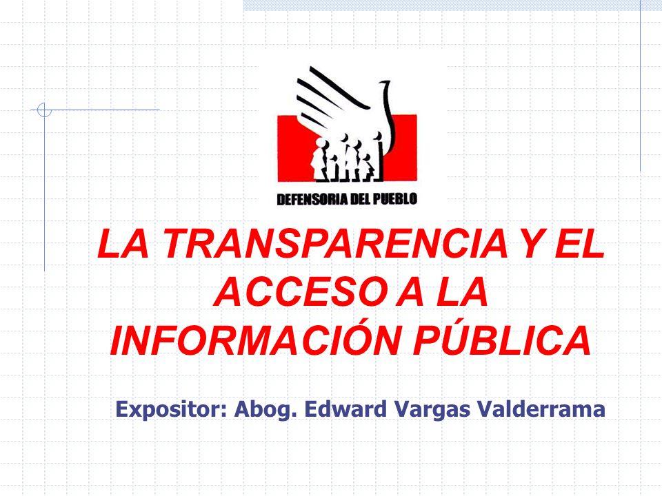 LA TRANSPARENCIA Y EL ACCESO A LA INFORMACIÓN PÚBLICA Expositor: Abog. Edward Vargas Valderrama