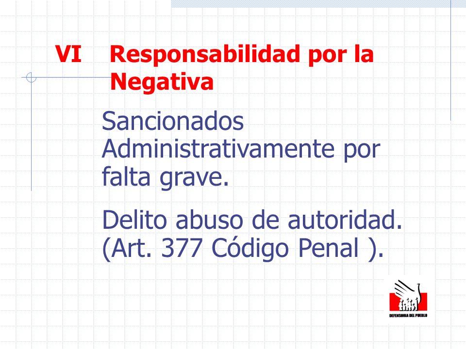 VI Responsabilidad por la Negativa Sancionados Administrativamente por falta grave. Delito abuso de autoridad. (Art. 377 Código Penal ).