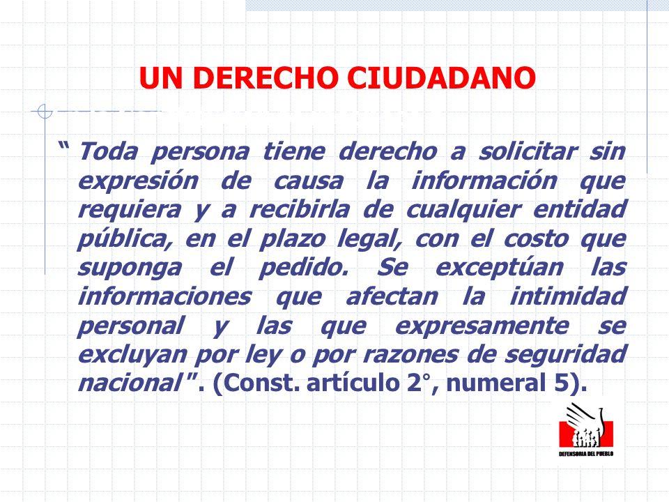 UN DERECHO CIUDADANO En la Constitución se reconoce q Toda persona tiene derecho a solicitar sin expresión de causa la información que requiera y a re