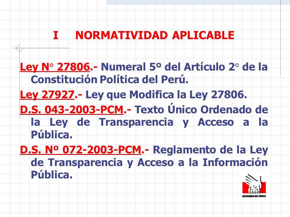 I NORMATIVIDAD APLICABLE Ley N° 27806.- Numeral 5º del Artículo 2° de la Constitución Política del Perú. Ley 27927.- Ley que Modifica la Ley 27806. D.