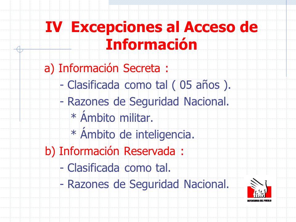 IV Excepciones al Acceso de Información a) Información Secreta : - Clasificada como tal ( 05 años ). - Razones de Seguridad Nacional. * Ámbito militar