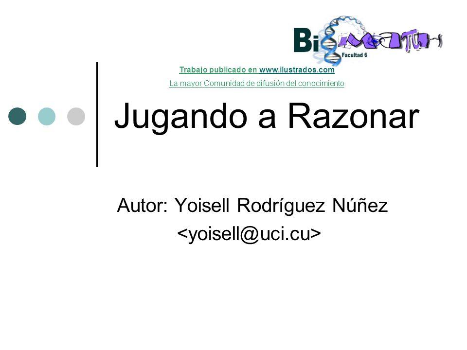 Jugando a Razonar Autor: Yoisell Rodríguez Núñez Trabajo publicado en www.ilustrados.comwww.ilustrados.com La mayor Comunidad de difusión del conocimi