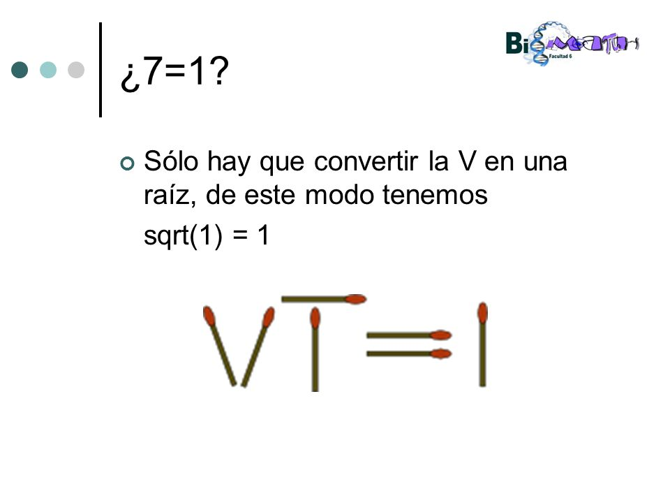 ¿7=1? Sólo hay que convertir la V en una raíz, de este modo tenemos sqrt(1) = 1
