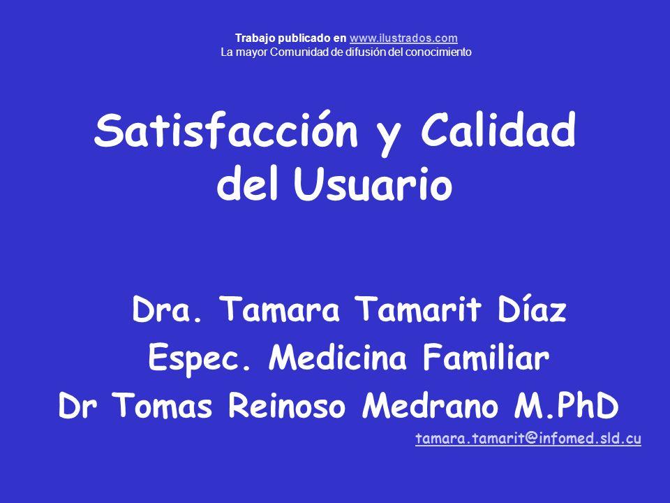 Satisfacción y Calidad del Usuario Dra. Tamara Tamarit Díaz Espec. Medicina Familiar Dr Tomas Reinoso Medrano M.PhD tamara.tamarit@infomed.sld.cu Trab