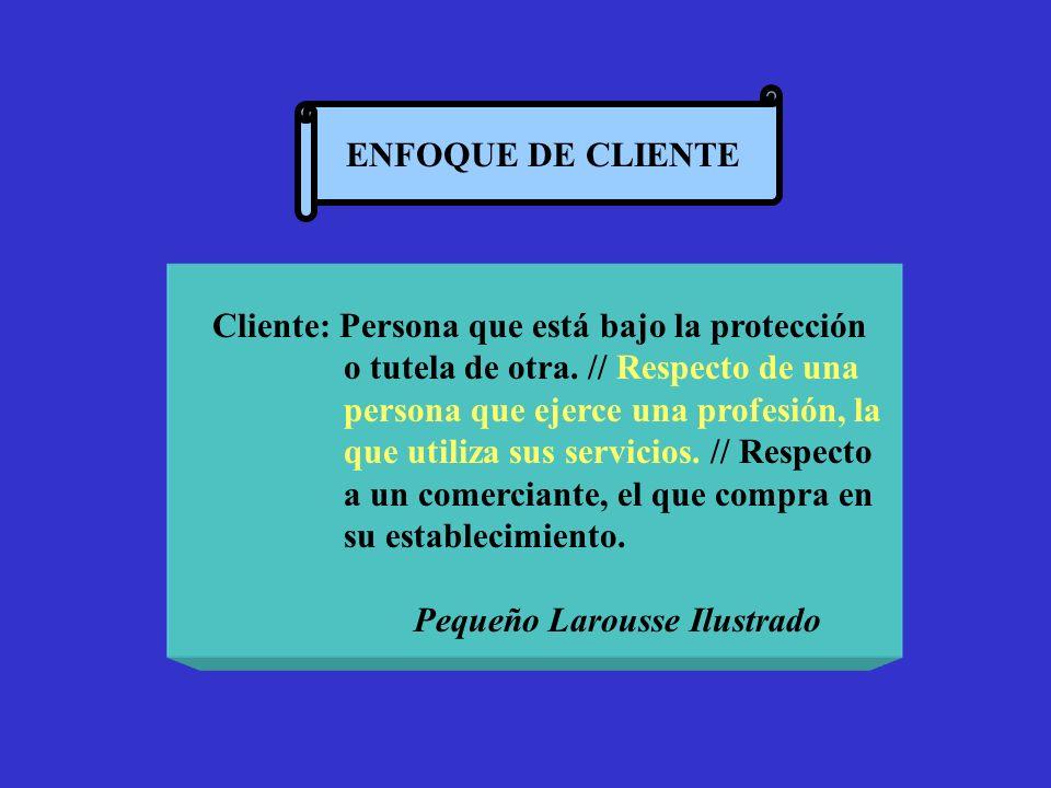 ENFOQUE DE CLIENTE Cliente: Persona que está bajo la protección o tutela de otra. // Respecto de una persona que ejerce una profesión, la que utiliza