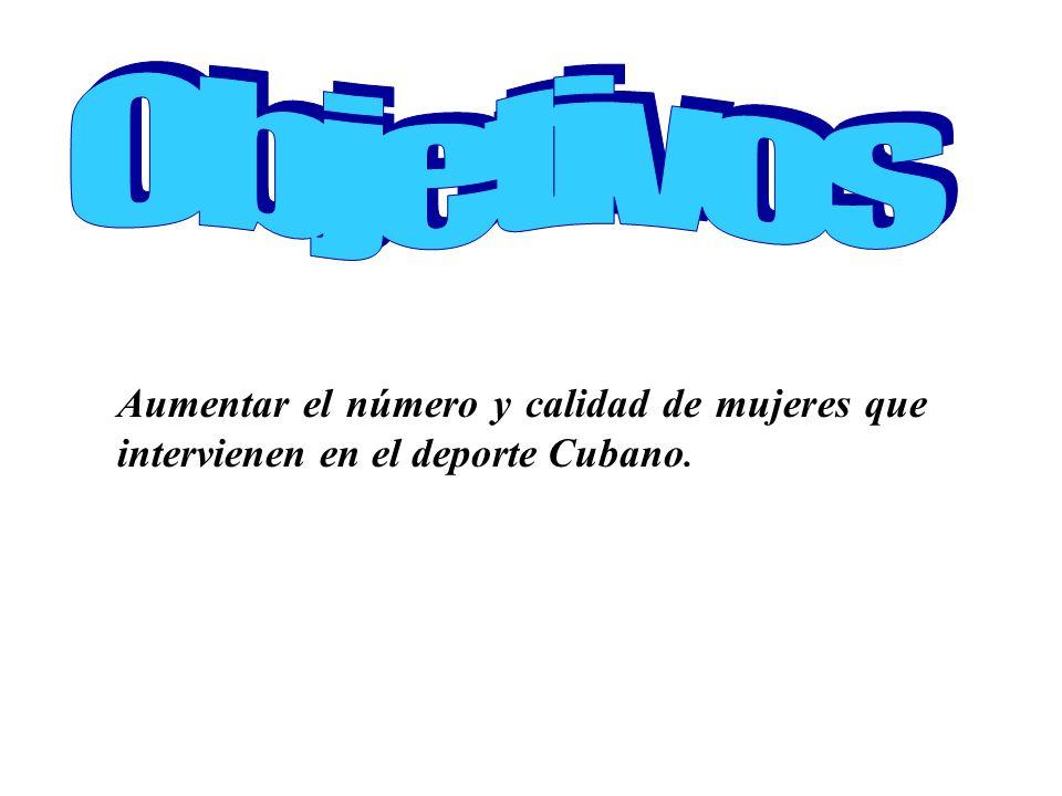 Aumentar el número y calidad de mujeres que intervienen en el deporte Cubano.