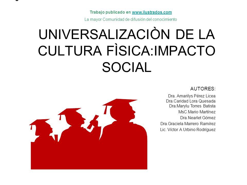 o UNIVERSALIZACIÒN DE LA CULTURA FÌSICA:IMPACTO SOCIAL AUTORES: Dra.