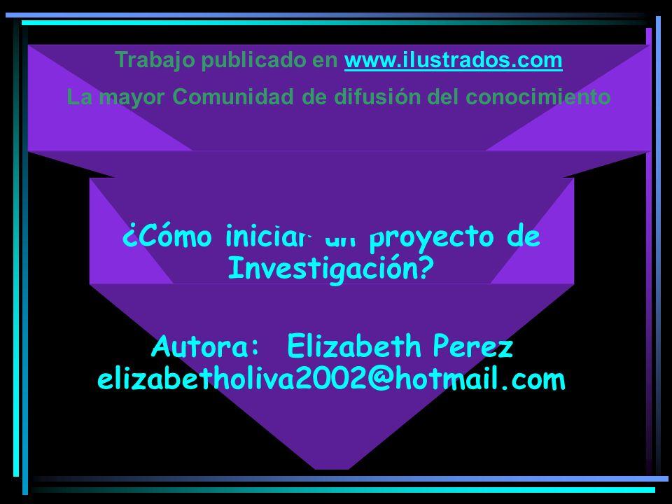 ¿Cómo iniciar un proyecto de Investigación? Autora: Elizabeth Perez elizabetholiva2002@hotmail.com Trabajo publicado en www.ilustrados.comwww.ilustrad