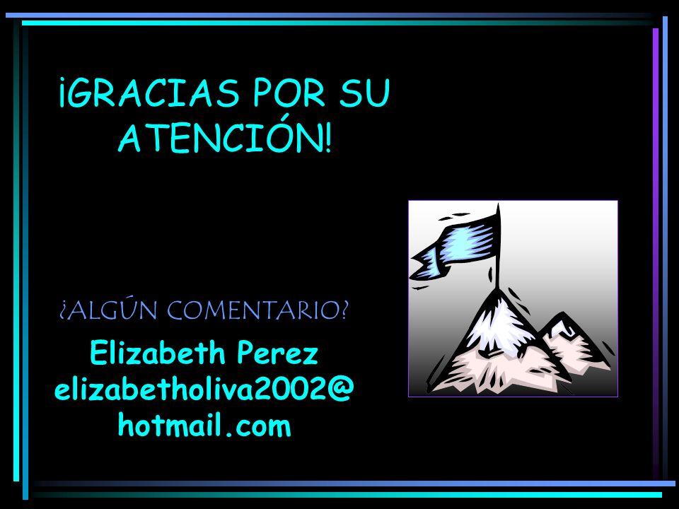 ¡GRACIAS POR SU ATENCIÓN! ¿ALGÚN COMENTARIO? Elizabeth Perez elizabetholiva2002@ hotmail.com