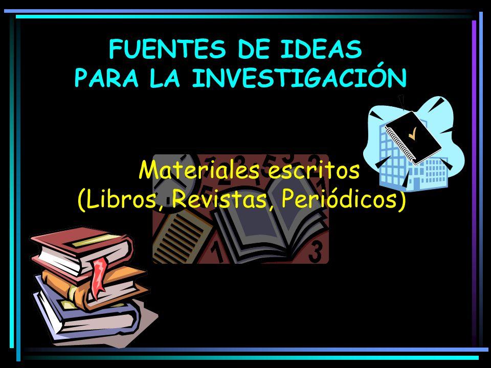 FUENTES DE IDEAS PARA LA INVESTIGACIÓN Materiales escritos (Libros, Revistas, Periódicos)