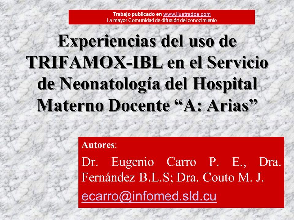 Experiencias del uso de TRIFAMOX-IBL en el Servicio de Neonatología del Hospital Materno Docente A: Arias Autores: Dr. Eugenio Carro P. E., Dra. Ferná