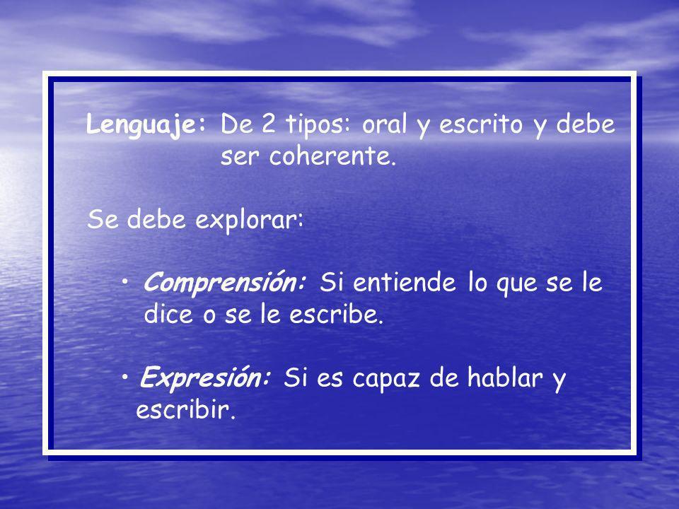 Lenguaje: De 2 tipos: oral y escrito y debe ser coherente. Se debe explorar: Comprensión: Si entiende lo que se le dice o se le escribe. Expresión: Si