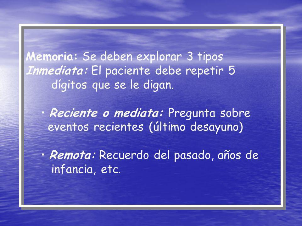 Memoria: Se deben explorar 3 tipos Inmediata: El paciente debe repetir 5 dígitos que se le digan. Reciente o mediata: Pregunta sobre eventos recientes