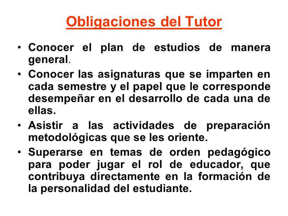 Obligaciones del Tutor Conocer el plan de estudios de manera general. Conocer las asignaturas que se imparten en cada semestre y el papel que le corre