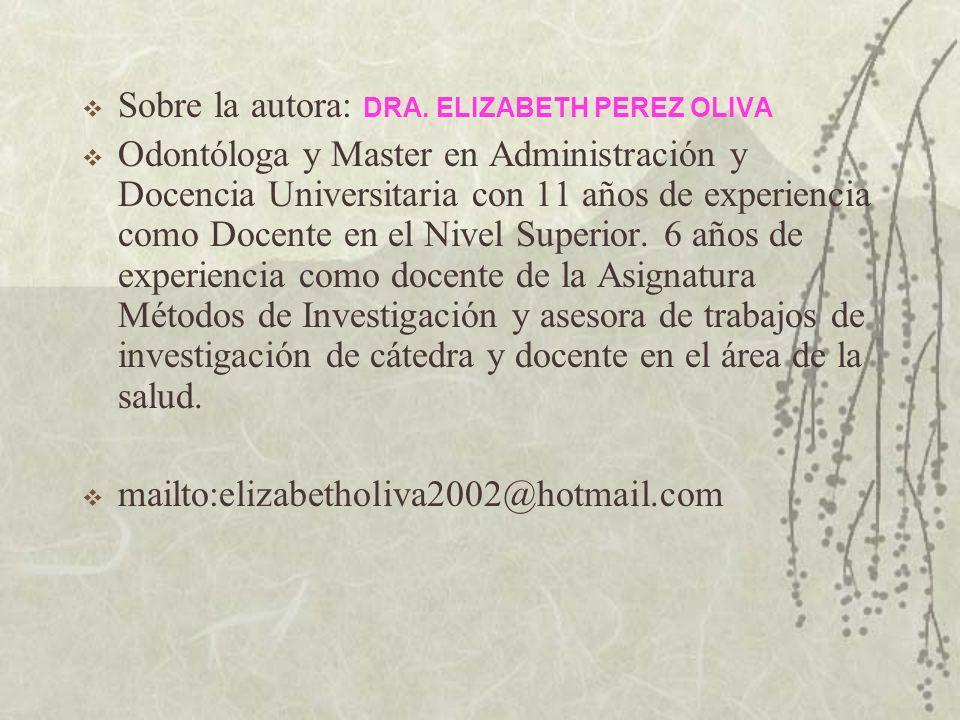 Sobre la autora: DRA. ELIZABETH PEREZ OLIVA Odontóloga y Master en Administración y Docencia Universitaria con 11 años de experiencia como Docente en