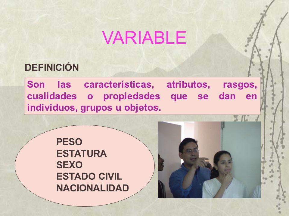 VARIABLE DEFINICIÓN Son las características, atributos, rasgos, cualidades o propiedades que se dan en individuos, grupos u objetos. PESO ESTATURA SEX