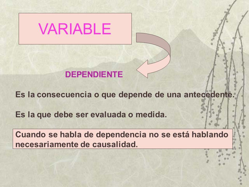 VARIABLE DEPENDIENTE Es la consecuencia o que depende de una antecedente. Es la que debe ser evaluada o medida. Cuando se habla de dependencia no se e
