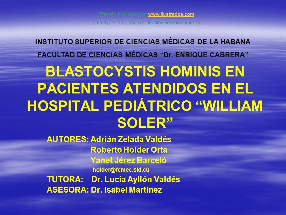 BLASTOCYSTIS HOMINIS EN PACIENTES ATENDIDOS EN EL HOSPITAL PEDIÁTRICO WILLIAM SOLER AUTORES: Adrián Zelada Valdés Roberto Holder Orta Yanet Jérez Barc