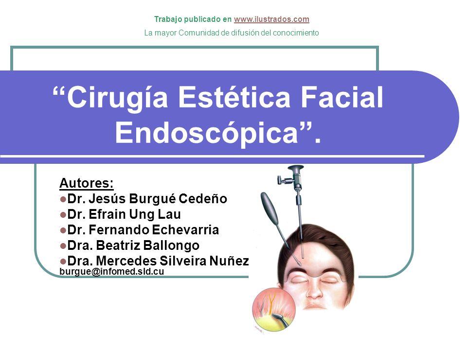 Cirugía Estética Facial Endoscópica. Autores: Dr. Jesús Burgué Cedeño Dr. Efrain Ung Lau Dr. Fernando Echevarria Dra. Beatriz Ballongo Dra. Mercedes S