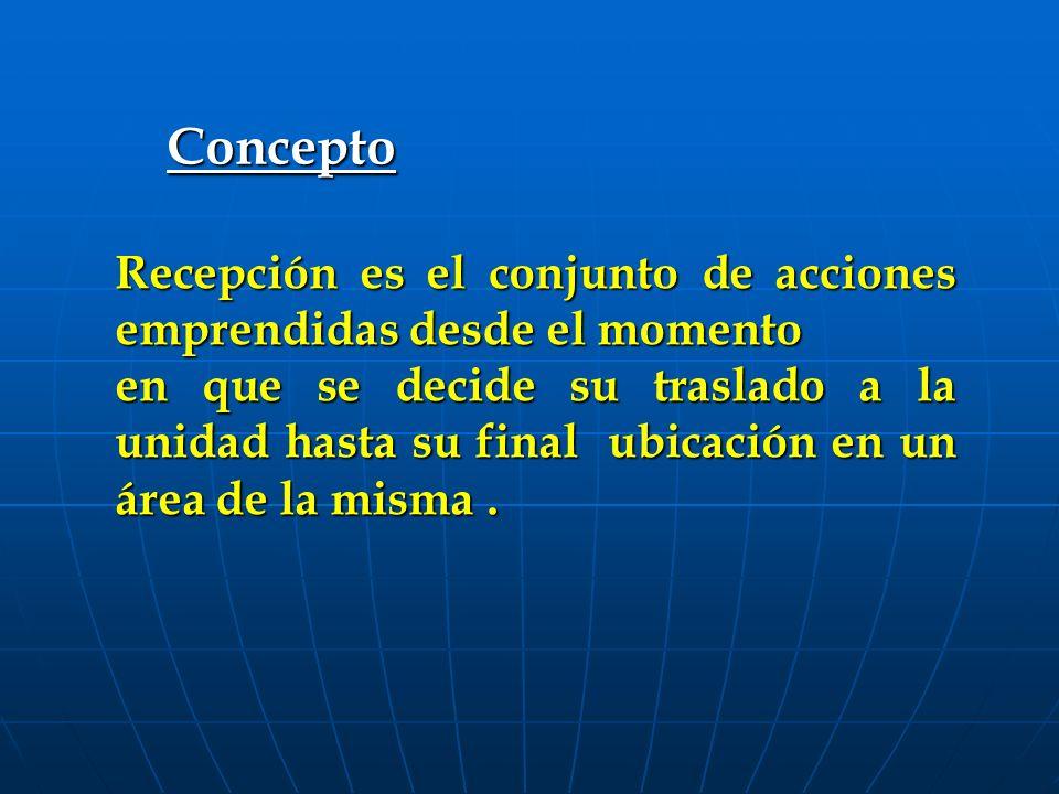 Concepto Recepción es el conjunto de acciones emprendidas desde el momento en que se decide su traslado a la unidad hasta su final ubicación en un área de la misma.