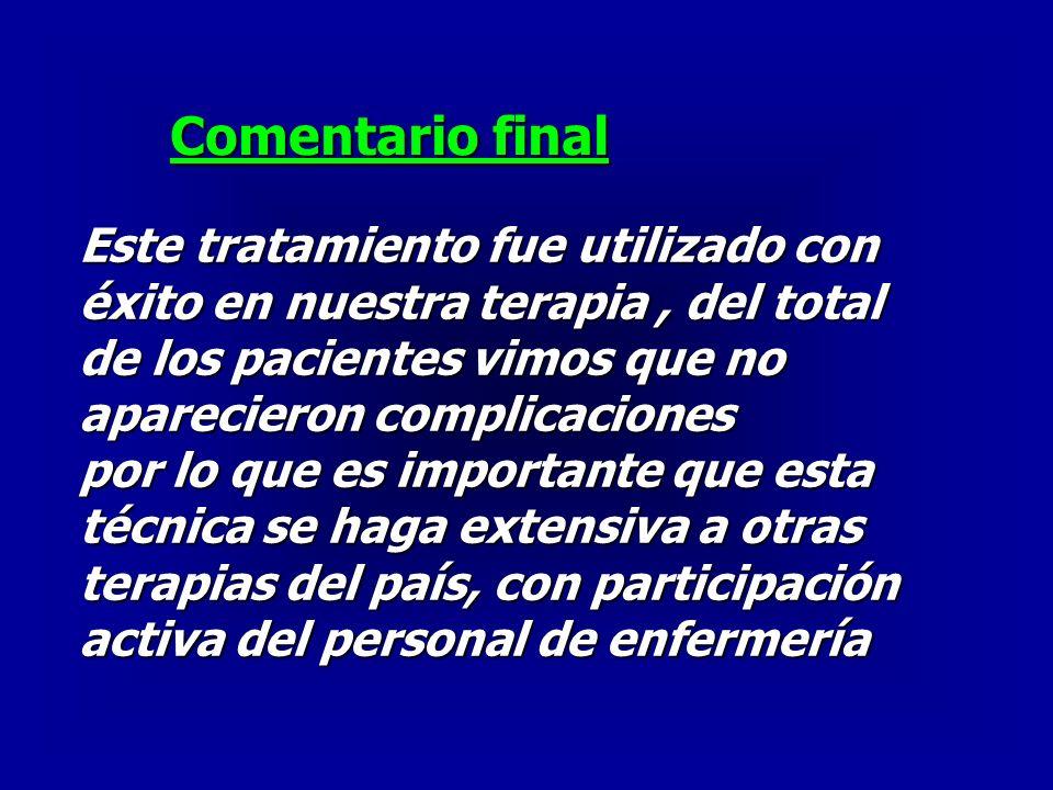 Comentario final Este tratamiento fue utilizado con éxito en nuestra terapia, del total de los pacientes vimos que no aparecieron complicaciones por l