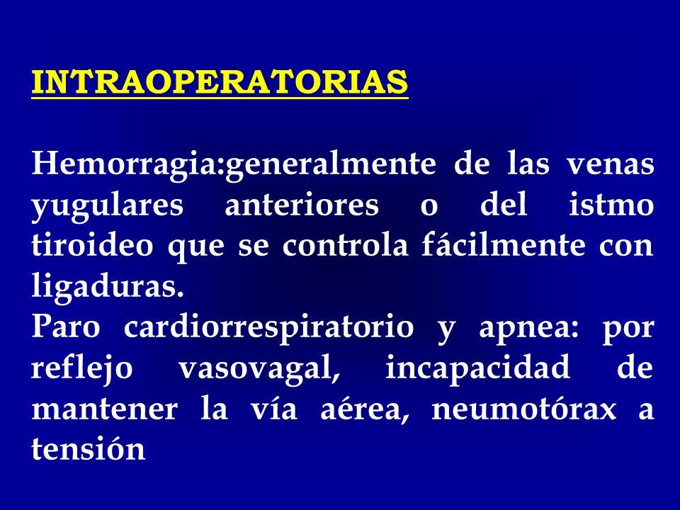 INTRAOPERATORIAS Hemorragia:generalmente de las venas yugulares anteriores o del istmo tiroideo que se controla fácilmente con ligaduras. Paro cardior