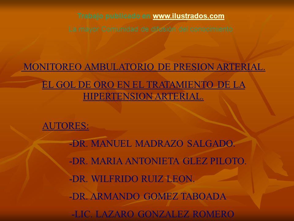 MONITOREO AMBULATORIO DE PRESION ARTERIAL. EL GOL DE ORO EN EL TRATAMIENTO DE LA HIPERTENSION ARTERIAL. AUTORES: -DR. MANUEL MADRAZO SALGADO. -DR. MAR