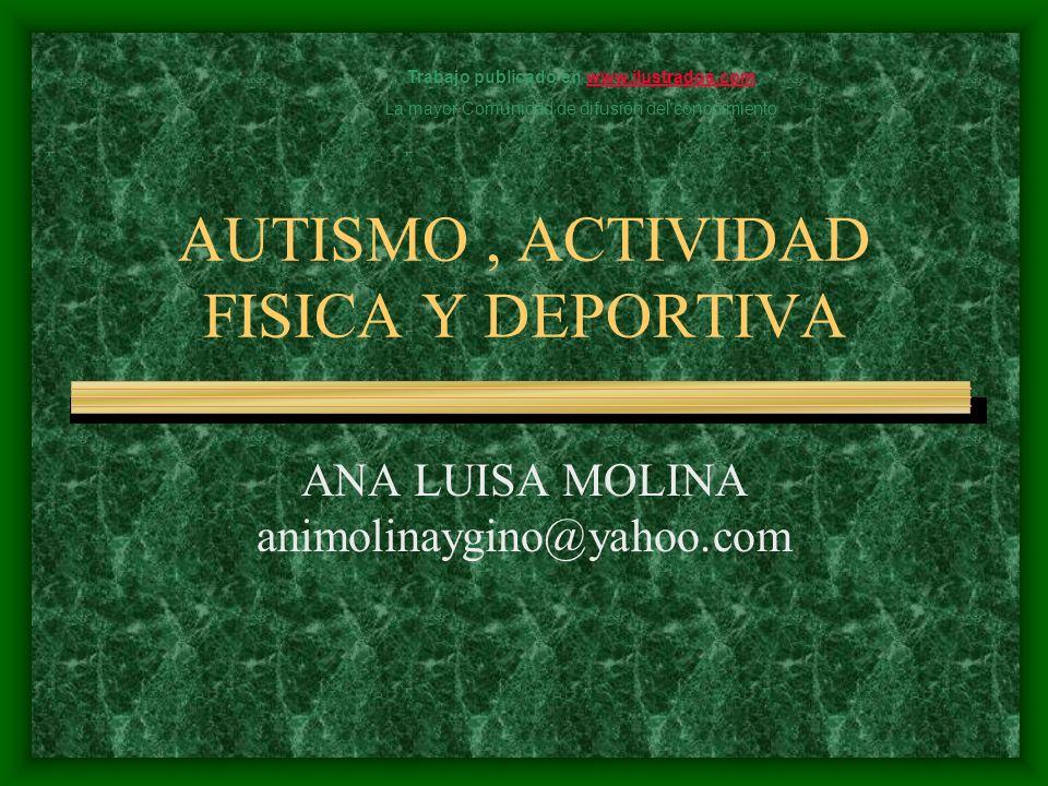 AUTISMO, ACTIVIDAD FISICA Y DEPORTIVA ANA LUISA MOLINA animolinaygino@yahoo.com Trabajo publicado en www.ilustrados.comwww.ilustrados.com La mayor Com