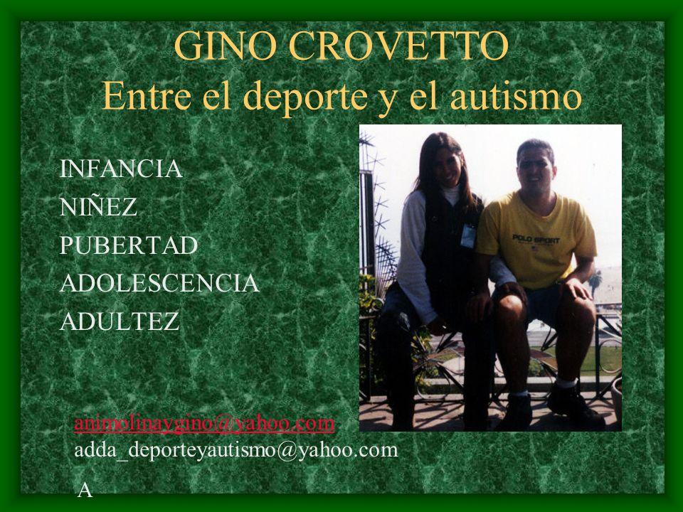 GINO CROVETTO Entre el deporte y el autismo INFANCIA NIÑEZ PUBERTAD ADOLESCENCIA ADULTEZ Animolinaygino@Animolinaygino@ animolinaygino@yahoo.com adda_