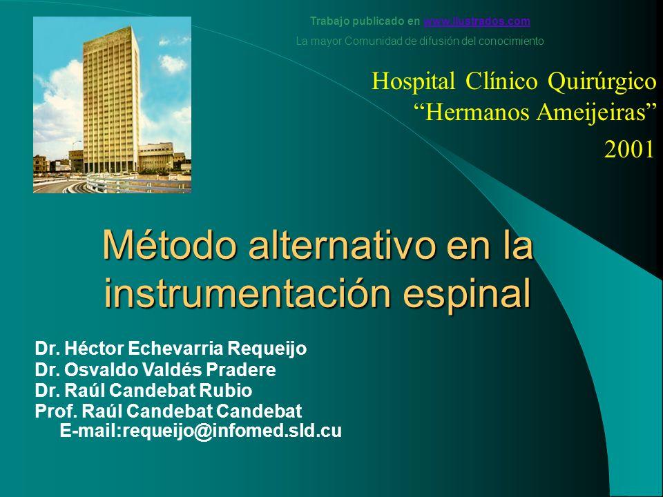Método alternativo en la instrumentación espinal Hospital Clínico Quirúrgico Hermanos Ameijeiras 2001 Dr. Héctor Echevarria Requeijo Dr. Osvaldo Valdé