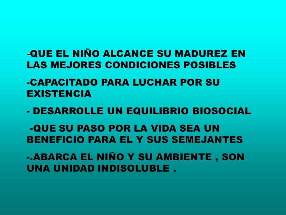 - QUE EL NIÑO ALCANCE SU MADUREZ EN LAS MEJORES CONDICIONES POSIBLES -CAPACITADO PARA LUCHAR POR SU EXISTENCIA - DESARROLLE UN EQUILIBRIO BIOSOCIAL -Q