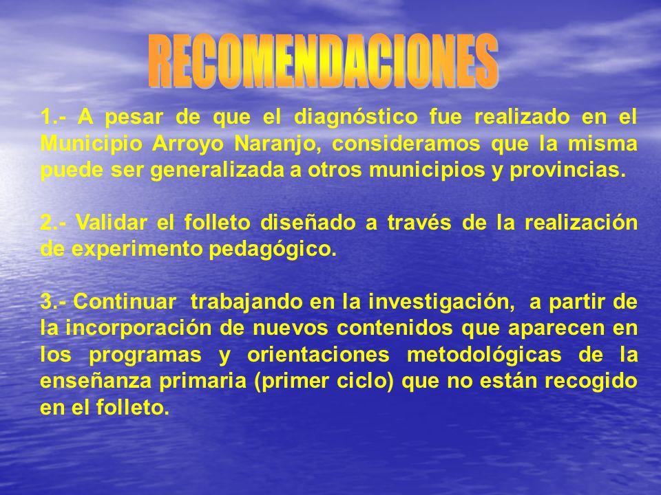 1.- A pesar de que el diagnóstico fue realizado en el Municipio Arroyo Naranjo, consideramos que la misma puede ser generalizada a otros municipios y