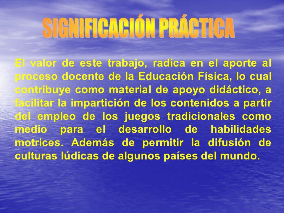 El valor de este trabajo, radica en el aporte al proceso docente de la Educación Física, lo cual contribuye como material de apoyo didáctico, a facili