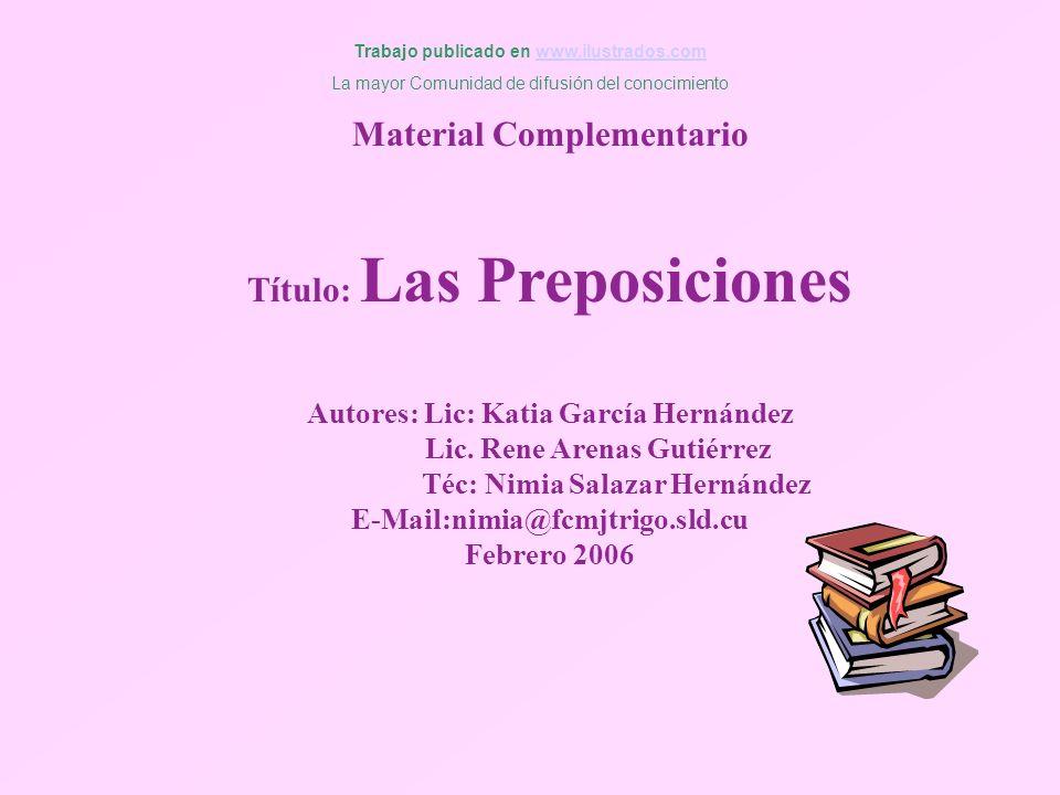 Material Complementario Título: Las Preposiciones Autores: Lic: Katia García Hernández Lic. Rene Arenas Gutiérrez Téc: Nimia Salazar Hernández E-Mail: