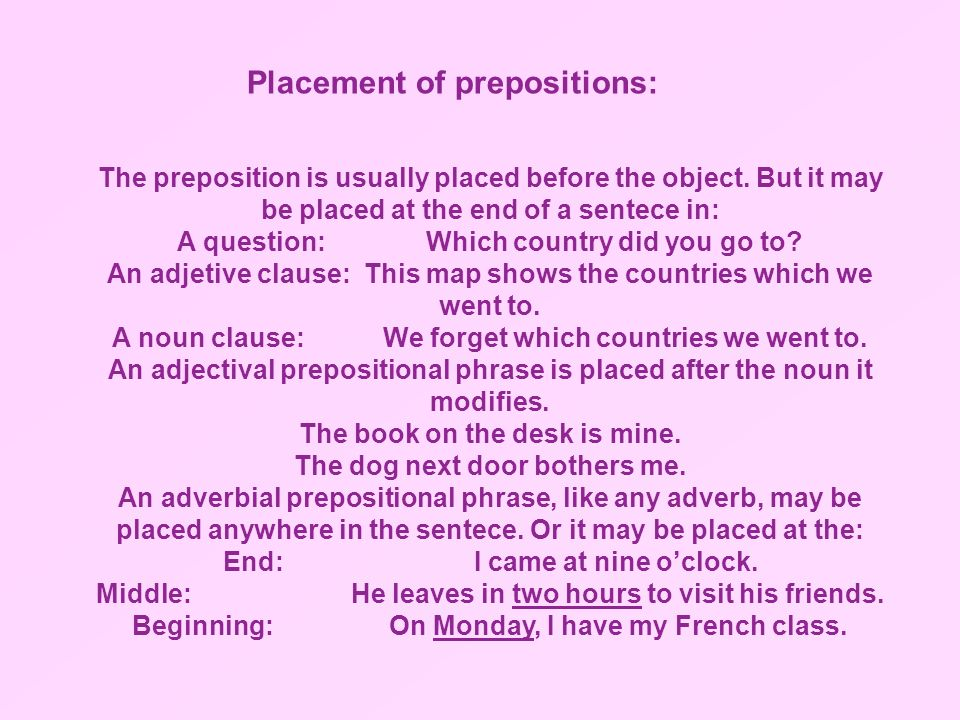 The preposition is usually placed before the object. But it may be placed at the end of a sentece in: A question: Which country did you go to? An adje