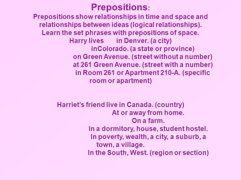 Prepositions : Prepositions show relationships in time and space and relationships between ideas (logical relationships). Learn the set phrases with p