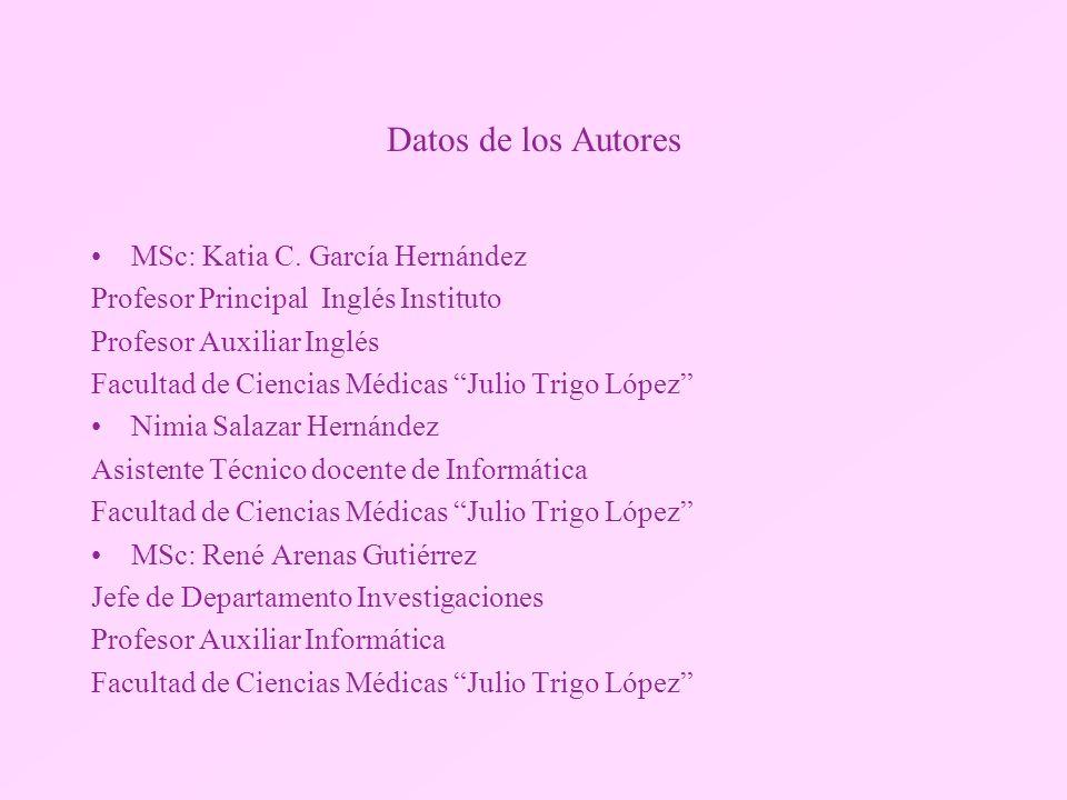 Datos de los Autores MSc: Katia C. García Hernández Profesor Principal Inglés Instituto Profesor Auxiliar Inglés Facultad de Ciencias Médicas Julio Tr