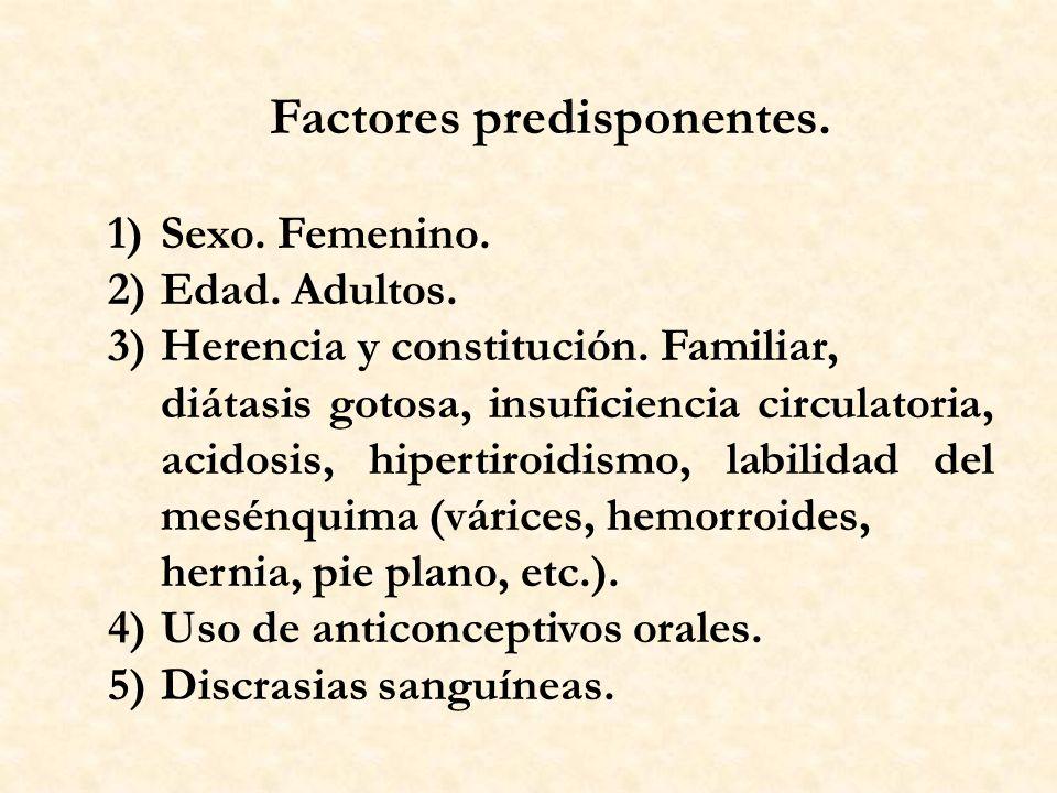 Factores predisponentes. 1)Sexo. Femenino. 2)Edad. Adultos. 3)Herencia y constitución. Familiar, diátasis gotosa, insuficiencia circulatoria, acidosis