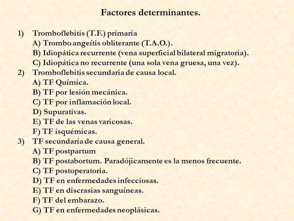 Factores determinantes. 1)Tromboflebitis (T.F.) primaria A) Trombo angeítis obliterante (T.A.O.). B) Idiopática recurrente (vena superficial bilateral
