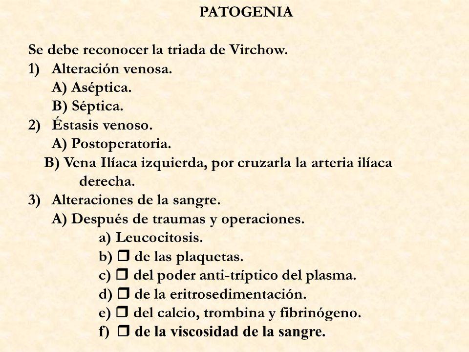 PATOGENIA Se debe reconocer la triada de Virchow. 1)Alteración venosa. A) Aséptica. B) Séptica. 2)Éstasis venoso. A) Postoperatoria. B) Vena Ilíaca iz