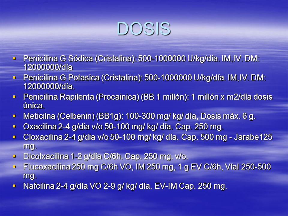 DOSIS Penicilina G Sódica (Cristalina): 500-1000000 U/kg/día. IM,IV. DM: 12000000/día Penicilina G Sódica (Cristalina): 500-1000000 U/kg/día. IM,IV. D