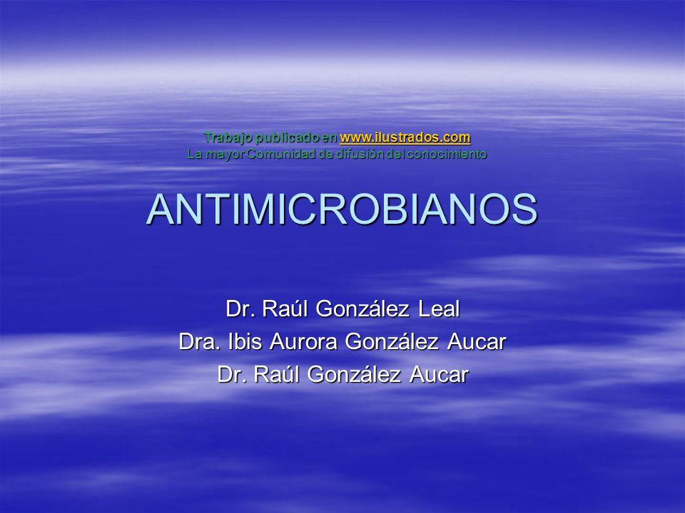 ANTIMICROBIANOS Dr. Raúl González Leal Dra. Ibis Aurora González Aucar Dr. Raúl González Aucar Trabajo publicado en www.ilustrados.com www.ilustrados.