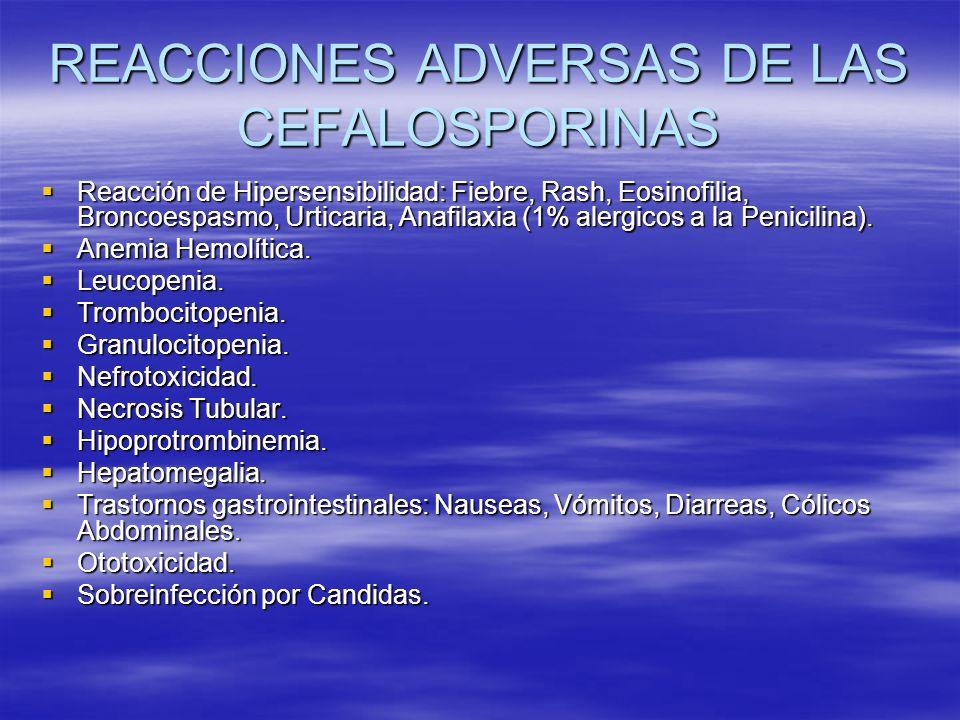 REACCIONES ADVERSAS DE LAS CEFALOSPORINAS Reacción de Hipersensibilidad: Fiebre, Rash, Eosinofilia, Broncoespasmo, Urticaria, Anafilaxia (1% alergicos