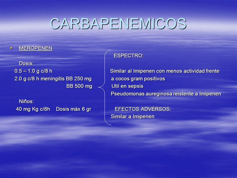 CARBAPENEMICOS MEROPENEN MEROPENEN ESPECTRO: ESPECTRO: Dosis: Dosis: 0.5 – 1.0 g c/8 h Similar al Imipenen con menos actividad frente 0.5 – 1.0 g c/8
